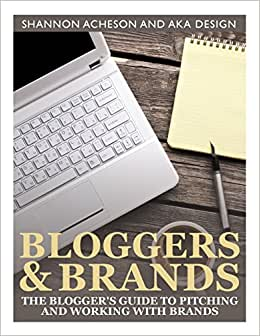 Bloggers And Brands: The Blogger's Guide To Pitching And Working With Brands.