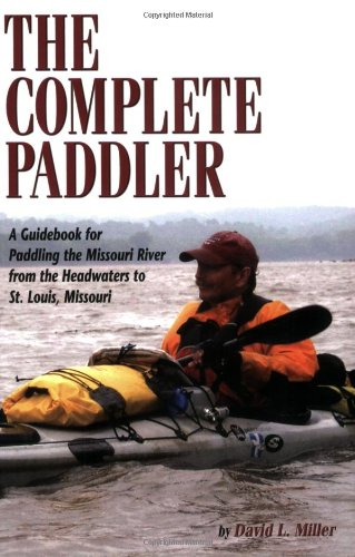 The Complete Paddler: A Guidebook for Paddling the Missouri River from the Headwaters to St. Louis, Missouri