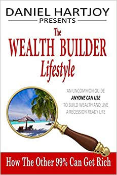 The Wealth Builder Lifestyle: How The Other 99% Can Get Rich, An Uncommon Guide Anyone Can Use To Build Wealth And Live A Recession Ready Life
