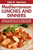 Super Delicious Mediterranean Lunches And Dinners: Latest Collection Top 30 Selected, Recommended And Super Tasty Mediterranean Lunch And Dinner Recipes