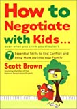 How to Negotiate with Kids . . . Even if You Think You Shouldnt: 7 Essential Skills to End Conflict and Bring More Joy into Your Family