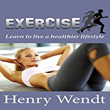Exercise: Learn to Live a Healthier Lifestyle (       UNABRIDGED) by Henry Wendt Narrated by Jay Webb