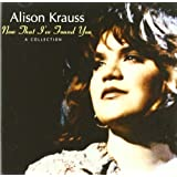 Now That I've Found You: A Collection ~ Alison Krauss and...