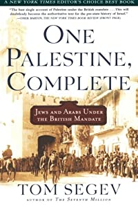 One Palestine, Complete: Jews and Arabs Under the British Mandate by Tom Segev