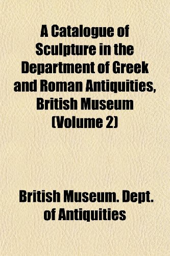 A Catalogue of Sculpture in the Department of Greek and Roman Antiquities, British Museum (Volume 2)