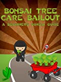 Bonsai Tree Care Bailout: A Beginners Bonsai Guide (Bonsai Cultivation and Care Book 1)