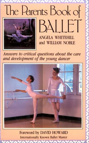 The Parent's Book of Ballet: Answers to Critical Questions About the Care and Development of the Young Dancer, Angela Whitehill, William Noble