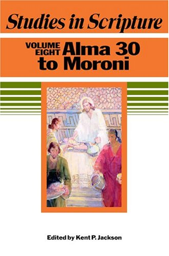 Studies in Scripture, Vol. 8: Alma 30 to Moroni, KENT P. JACKSON