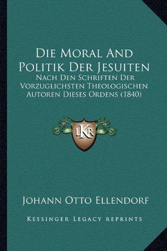 Die Moral and Politik Der Jesuiten: Nach Den Schriften Der Vorzuglichsten Theologischen Autoren Dieses Ordens (1840)