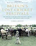 Chris Arnot Britain's Lost Cricket Festivals: The Idyllic Club Grounds that Will Never Again Host the World's Best Players