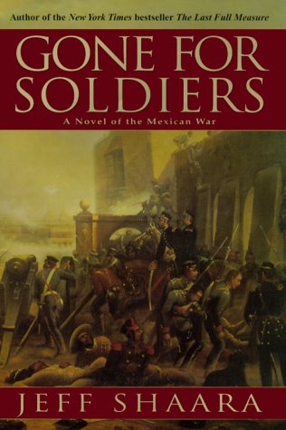 Gone for Soldiers : A Novel of the Mexican War, JEFF SHAARA