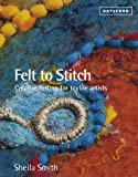 Felt to Stitch: Creative Felting for Textile Artists