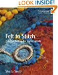 Felt to Stitch: Creative Felting for...