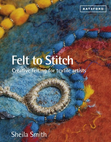 Felt to Stitch: Creative Felting for Textile Artists