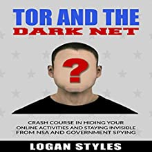 Tor and the Dark Net: Crash Course in Hiding Your Online Activities and Staying Invisible from the NSA and Government Spying Audiobook by Logan Styles Narrated by Nathan W Wood