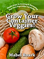 Grow Your Container Veggies! Simple Steps To Growing & Harvesting Your Own Vegetables and Herbs! (English Edition)