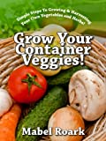 img - for Grow Your Container Veggies! Simple Steps To Growing & Harvesting Your Own Vegetables and Herbs! book / textbook / text book