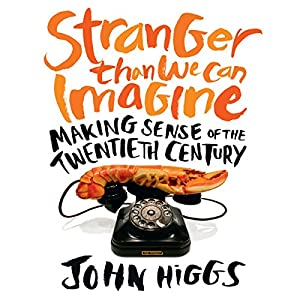 Stranger Than We Can Imagine: Making Sense of the Twentieth Century (       UNABRIDGED) by John Higgs Narrated by John Higgs