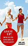 Live It Up! - 26 Ways To Live Your Life At Its Fullest!