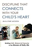 Discipline That Connects With Your Child's Heart: Building Faith, Wisdom, and Character in the Messes of Daily Life