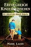 Erfolgreich Kinder erziehen: Der Schritt für Schritt Ratgeber (Kindererziehung, Konsequent, Liebevoll, Glücklich, Selbstbewusst)