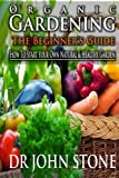 Organic Gardening The Beginner's Guide: How To Start Your Own Natural & Healthy Garden