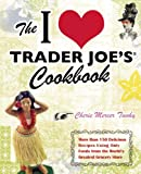The I Love Trader Joes Cookbook: 150 Delicious Recipes Using Only Foods from the Worlds Greatest Grocery Store