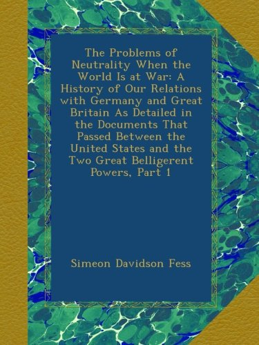 The Problems of Neutrality When the World Is at War: A History of Our Relations with Germany and Great Britain As Detailed in the Documents That ... and the Two Great Belligerent Powers, Part 1 PDF