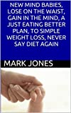 NEW MIND BABIES, LOSE ON THE WAIST, GAIN IN THE MIND, A JUST EATING BETTER PLAN, TO SIMPLE WEIGHT LOSS, NEVER SAY DIET AGAIN