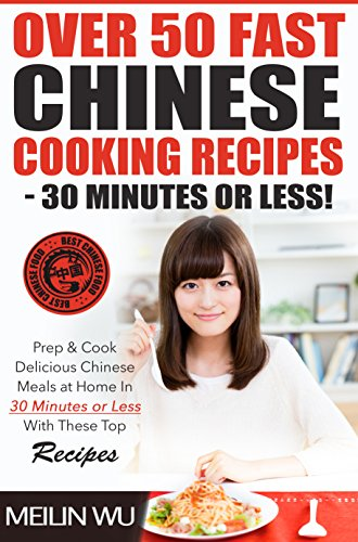 Over 50 Fast Chinese Cooking Recipes - 30 Minutes or Less: Prep & Cook Delicious Chinese Meals In 30 Minutes or Less With These Top Recipes by Meilin Wu