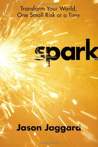 Spark: Transform Your World, One Small Risk at a Time, Jaggard, Jason