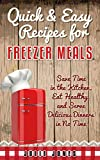 Quick and Easy Recipes for Freezer Meals: Save Time in the Kitchen, Eat Healthy, and Serve Delicious Dinners in no Time