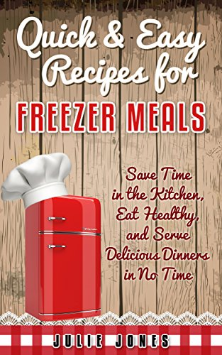 Quick & Easy Recipes for Freezer Meals: Save Time in the Kitchen, Eat Healthy, and Serve Delicious Dinners in no Time by Julie Jones