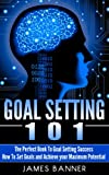 Goal Setting - The Perfect Book to Goal Setting Success: Goal Setting 101 - How to Set Goals and Achieve Your Maximum Potential (How to Set Goals Series ... Goals and Achieving Goal Setting Success)