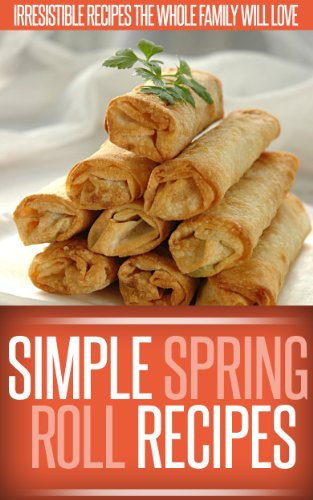 Spring Roll Recipes: A Classic And Creative Collection Of Spring Roll Recipes. (Simple Recipe Series) by Ready Recipe Books