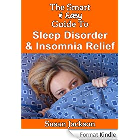 The Smart & Easy Guide to Sleep Disorder & Insomnia Relief: The Restful Book of Therapies & Treatments for Sleeping Disorders, Narcolepsy, Night Sweats, ... in Men, Women & Children (English Edition)
