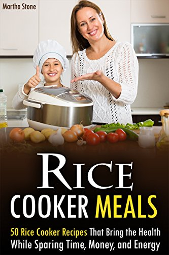 Rice Cooker Meals: 50 Rice Cooker Recipes That Bring the Health While Sparing Time, Money, and Energy by Martha Stone