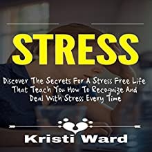 Stress: Discover the Secrets for a Stress Free Life That Teach You How to Recognize and Deal with Stress Every Time Audiobook by Kristi Ward Narrated by Dana Brewer Harris