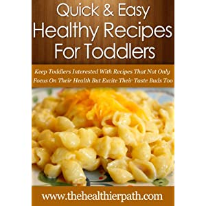 Healthy Recipes For Toddlers: Keep Toddlers Interested With Recipes That Not Only Focus On Their Health But Excite Their Taste Buds Too. (Quick & Easy