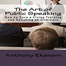 The Art of Public Speaking: How to Earn a Living Training and Speaking at Seminars (       UNABRIDGED) by Anthony Ekanem Narrated by James H. Kiser