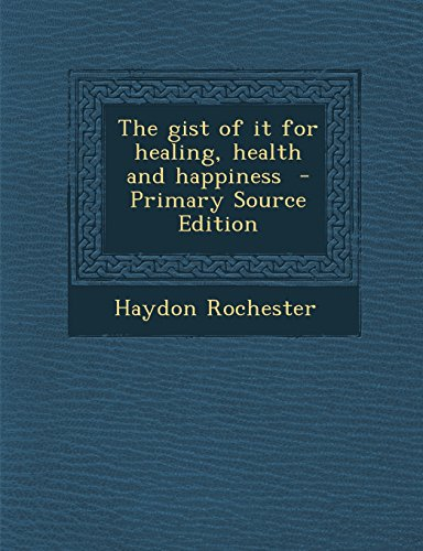 The Gist of It for Healing, Health and Happiness - Primary Source Edition