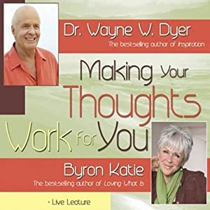 Making Your Thoughts Work For You | [Dr. Wayne W. Dyer, Byron Katie]