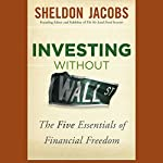 Investing Without Wall Street: The Five Essentials of Financial Freedom | Sheldon Jacobs
