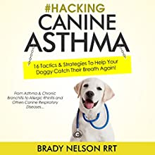 Hacking Canine Asthma: 16 Tactics to Help Your Doggy Catch Their Breath Again Audiobook by Brady Nelson RRT Narrated by Brady Nelson RRT