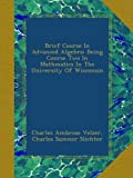 img - for Brief Course In Advanced Algebra: Being Course Two In Mathmatics In The University Of Wisconsin book / textbook / text book