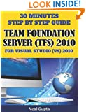 30 Minutes Step By Step Guide Team Foundation Server (TFS) 2010 For Visual Studio (VS) 2010 (Volume 1)