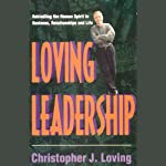 Loving Leadership: Rekindling the Human Spirit in Business, Relationships, and Life | Christopher J. Loving