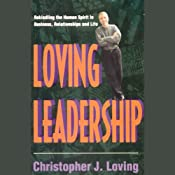 Loving Leadership: Rekindling the Human Spirit in Business, Relationships, and Life | [Christopher J. Loving]