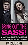 img - for Bring Out the SASS! A Smart Woman's Guide to Transforming your Relationship into a True Partnership (Dating Advice for Women & Relationship Advice for Women to Attract Men, and Get the Guy) book / textbook / text book