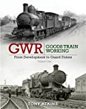 GWR Goods Train Working: From Development to Guard Duties: Volume One